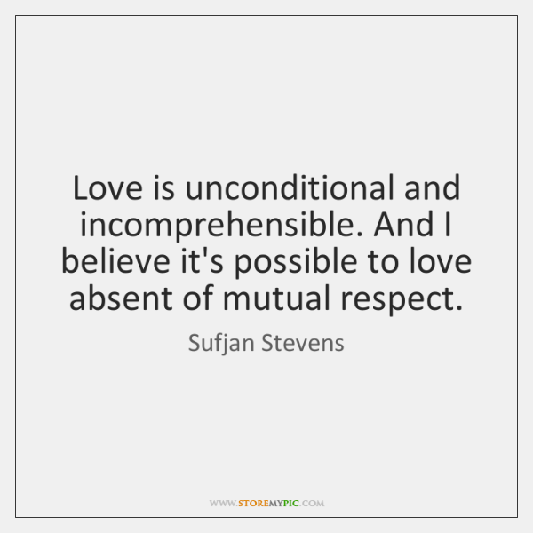 Love is unconditional and incomprehensible. And I believe it's possible to love ...