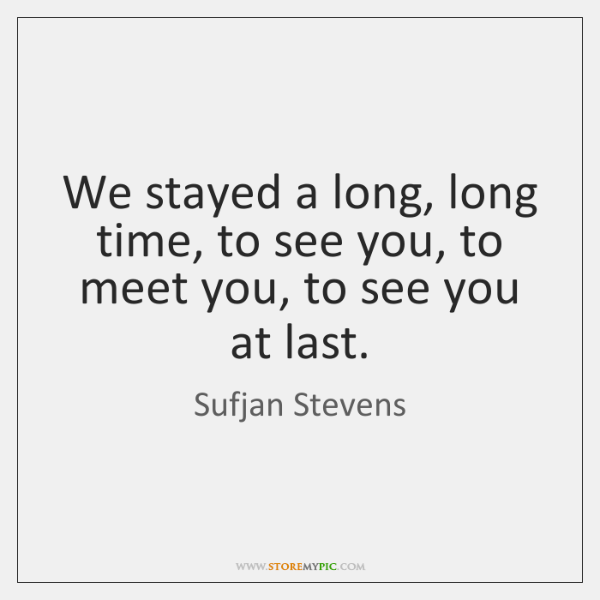 We stayed a long, long time, to see you, to meet you, ...
