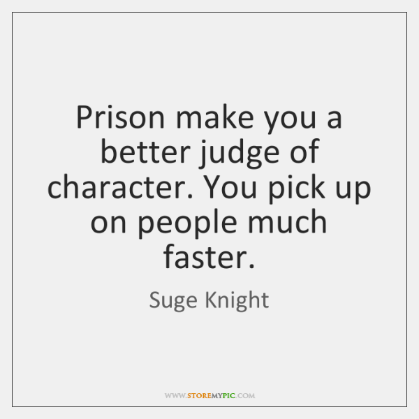 Prison make you a better judge of character. You pick up on ...