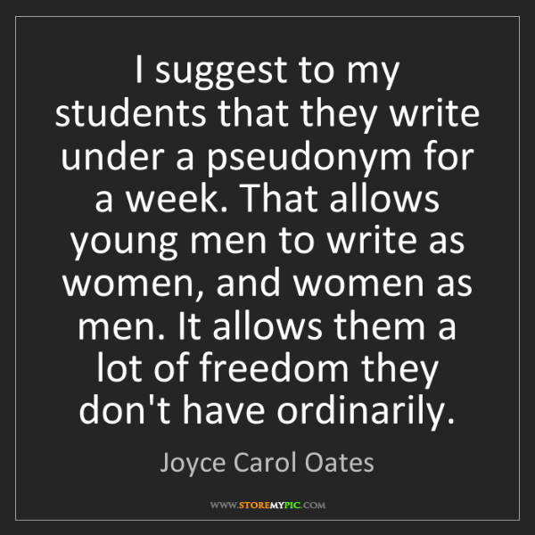 Joyce Carol Oates: I suggest to my students that they write under a pseudonym...