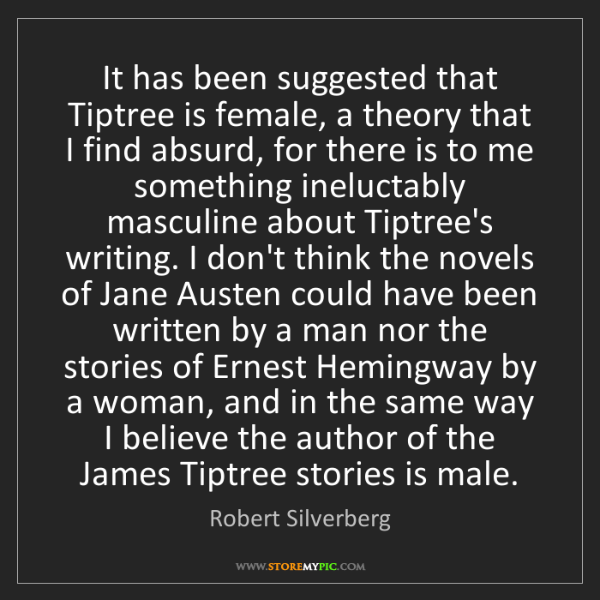 Robert Silverberg: It has been suggested that Tiptree is female, a theory...