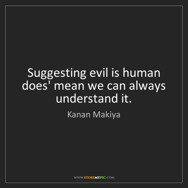 Kanan Makiya: Suggesting evil is human does' mean we can always understand...