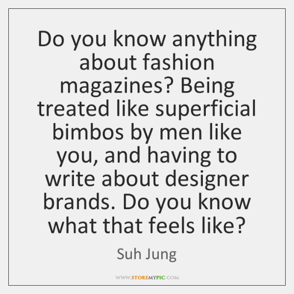 Do you know anything about fashion magazines? Being treated like superficial bimbos ...