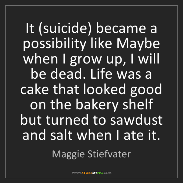 Maggie Stiefvater: It (suicide) became a possibility like Maybe when I grow...