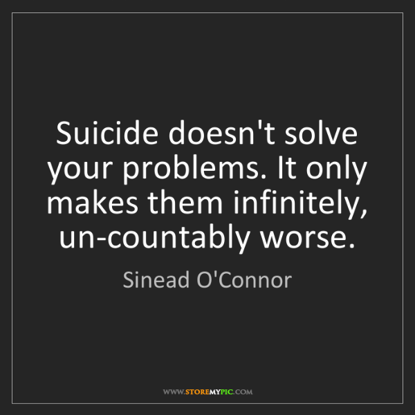 Sinead O'Connor: Suicide doesn't solve your problems. It only makes them...