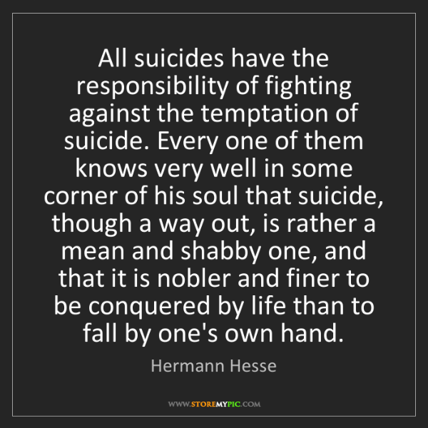 Hermann Hesse: All suicides have the responsibility of fighting against...