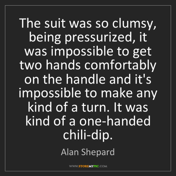 Alan Shepard: The suit was so clumsy, being pressurized, it was impossible...