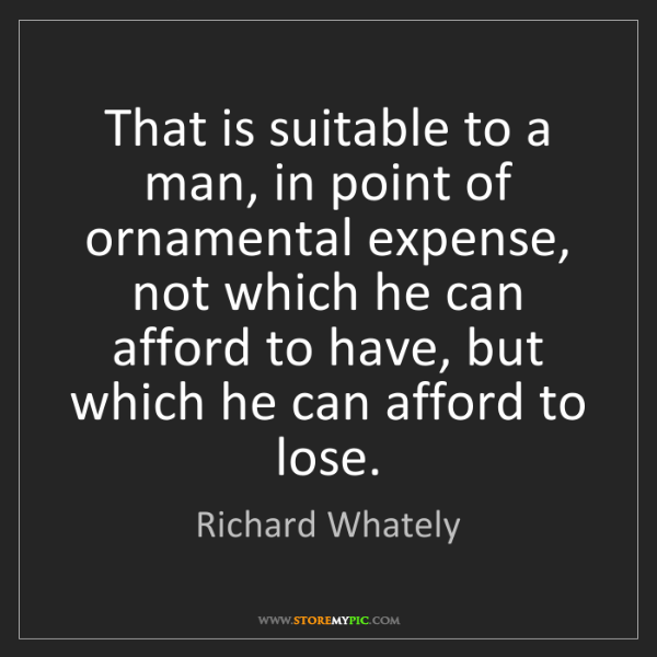 Richard Whately: That is suitable to a man, in point of ornamental expense,...