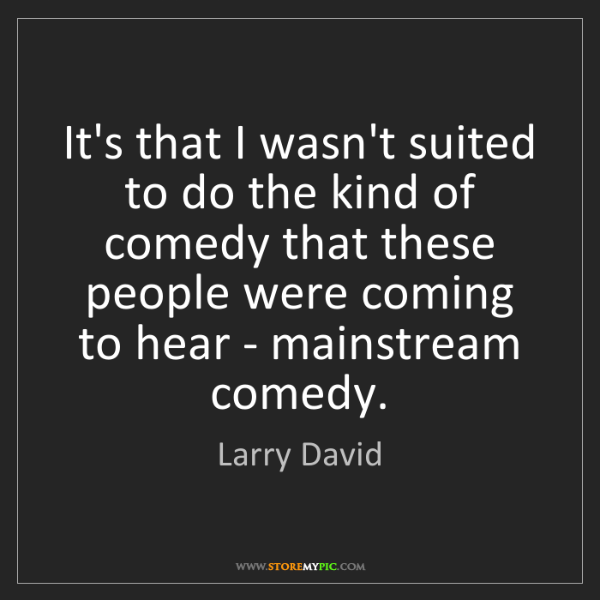 Larry David: It's that I wasn't suited to do the kind of comedy that...