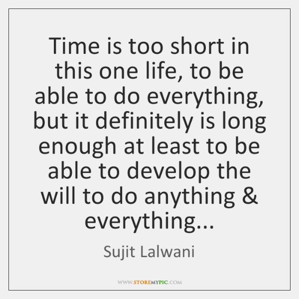 Time is too short in this one life, to be able to ...
