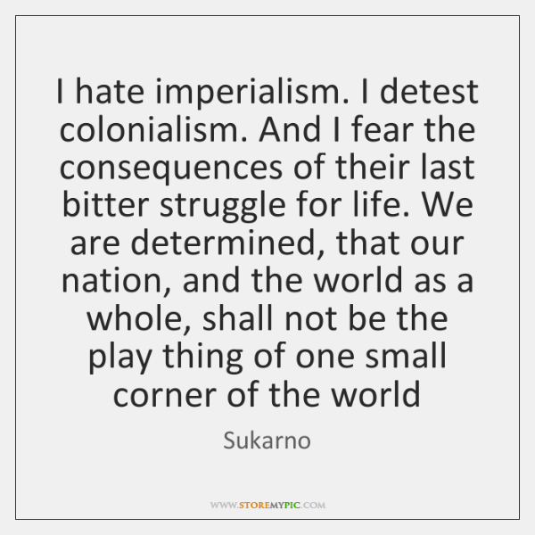 I hate imperialism. I detest colonialism. And I fear the consequences of ...