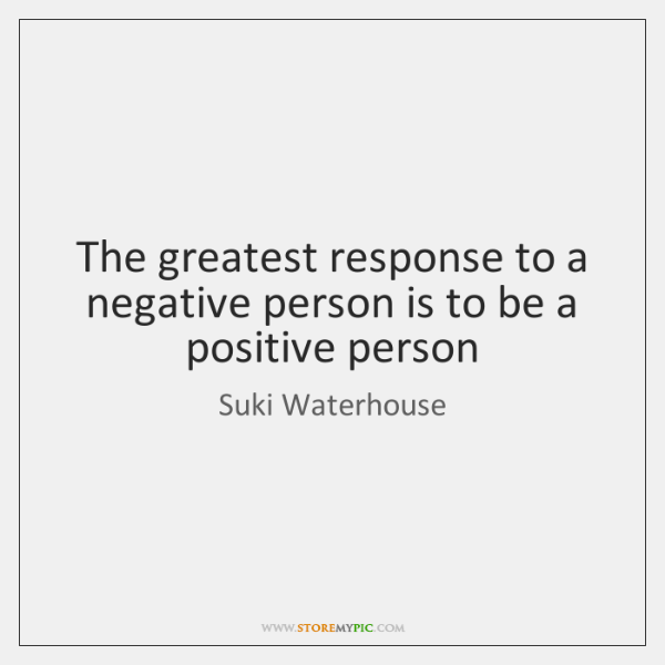 The greatest response to a negative person is to be a positive ...