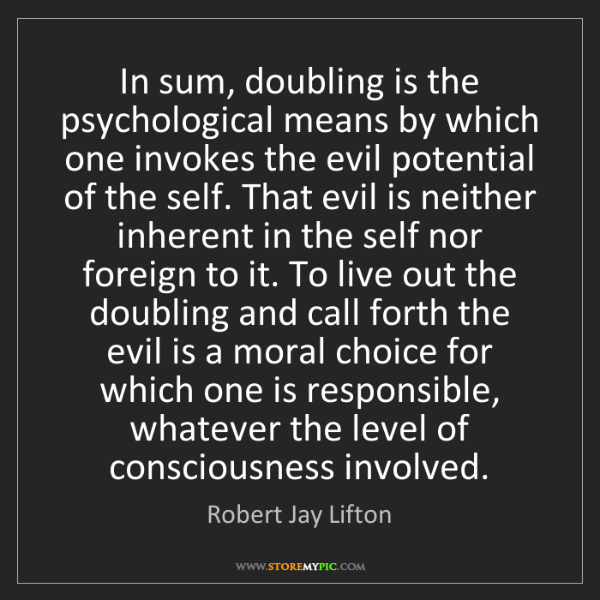 Robert Jay Lifton: In sum, doubling is the psychological means by which...