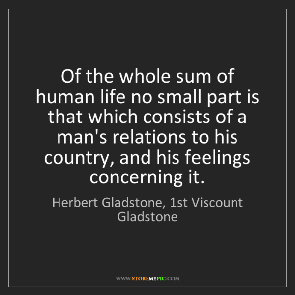 Herbert Gladstone, 1st Viscount Gladstone: Of the whole sum of human life no small part is that...