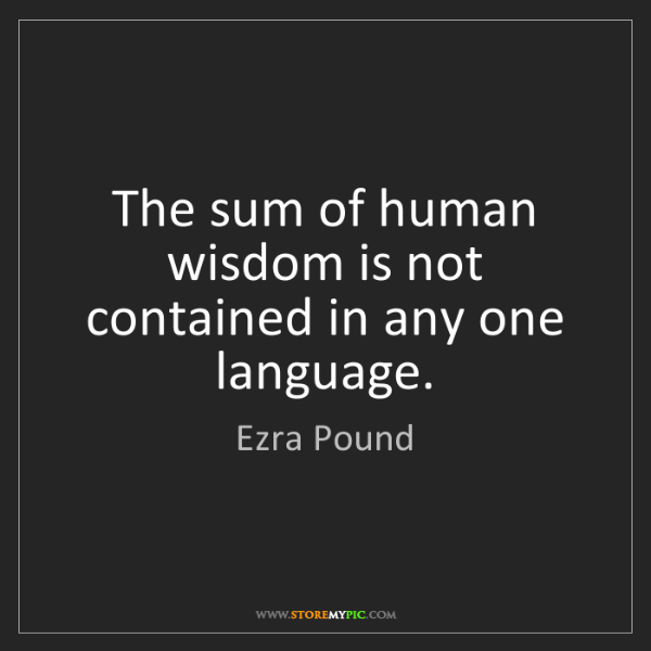 Ezra Pound: The sum of human wisdom is not contained in any one language.