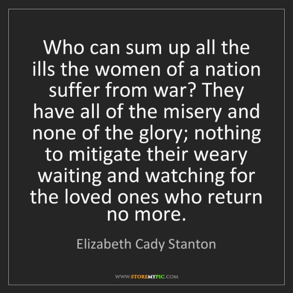 Elizabeth Cady Stanton: Who can sum up all the ills the women of a nation suffer...