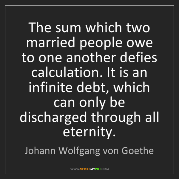 Johann Wolfgang von Goethe: The sum which two married people owe to one another defies...