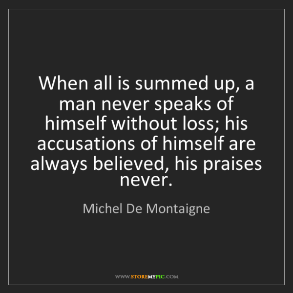 Michel De Montaigne: When all is summed up, a man never speaks of himself...