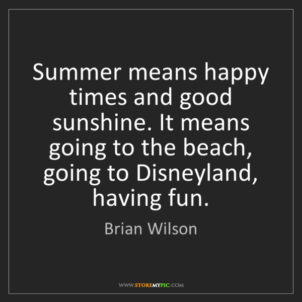 Brian Wilson: Summer means happy times and good sunshine. It means...