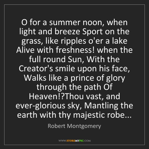 Robert Montgomery: O for a summer noon, when light and breeze Sport on the...