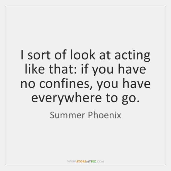 I sort of look at acting like that: if you have no ...
