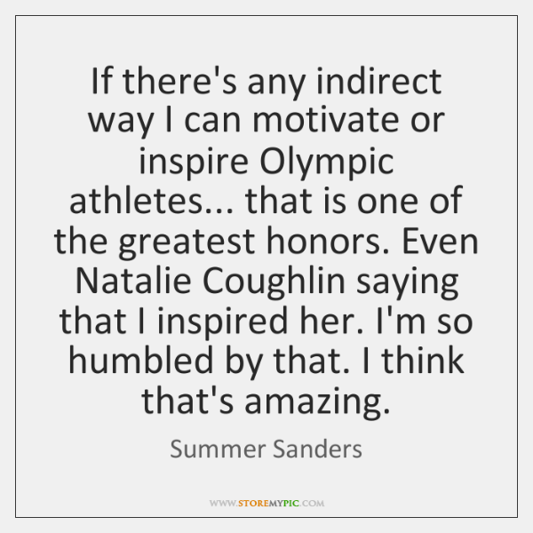 If there's any indirect way I can motivate or inspire Olympic athletes... ...