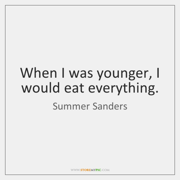 When I was younger, I would eat everything.