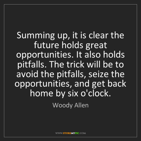 Woody Allen: Summing up, it is clear the future holds great opportunities....
