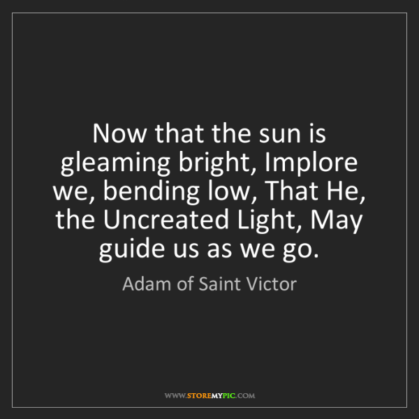 Adam of Saint Victor: Now that the sun is gleaming bright, Implore we, bending...