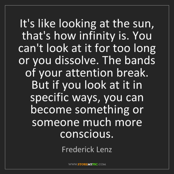 Frederick Lenz: It's like looking at the sun, that's how infinity is....