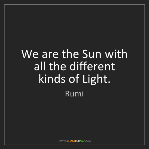 Rumi: We are the Sun with all the different   kinds of Light.