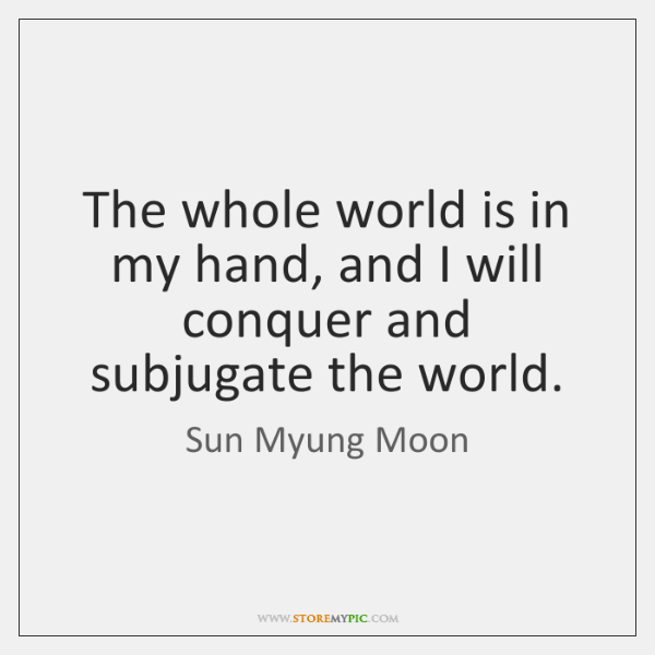 The whole world is in my hand, and I will conquer and ...