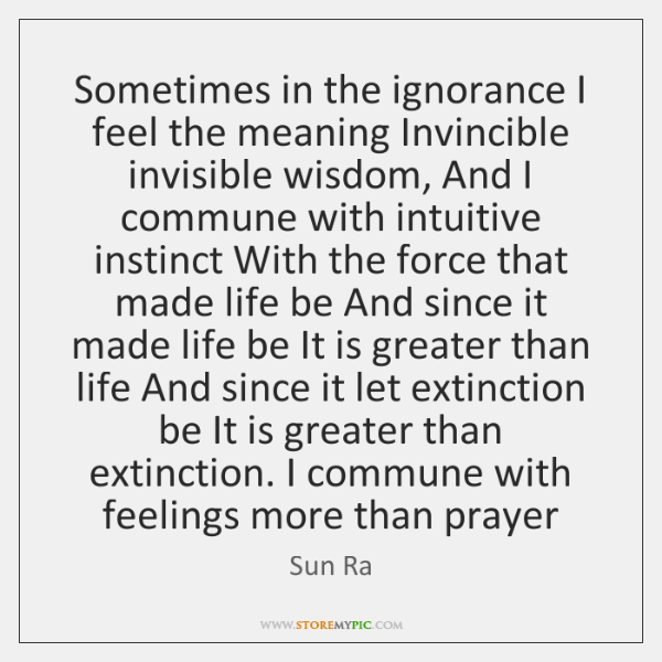 Sometimes in the ignorance I feel the meaning Invincible invisible wisdom, And ...