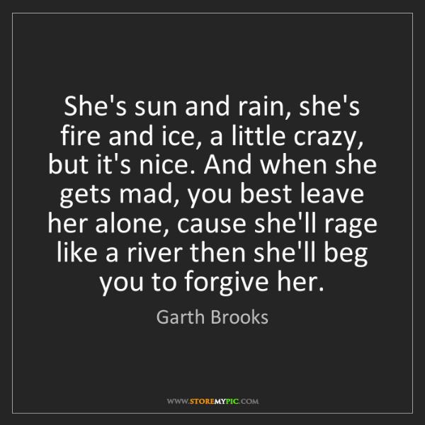 Garth Brooks: She's sun and rain, she's fire and ice, a little crazy,...