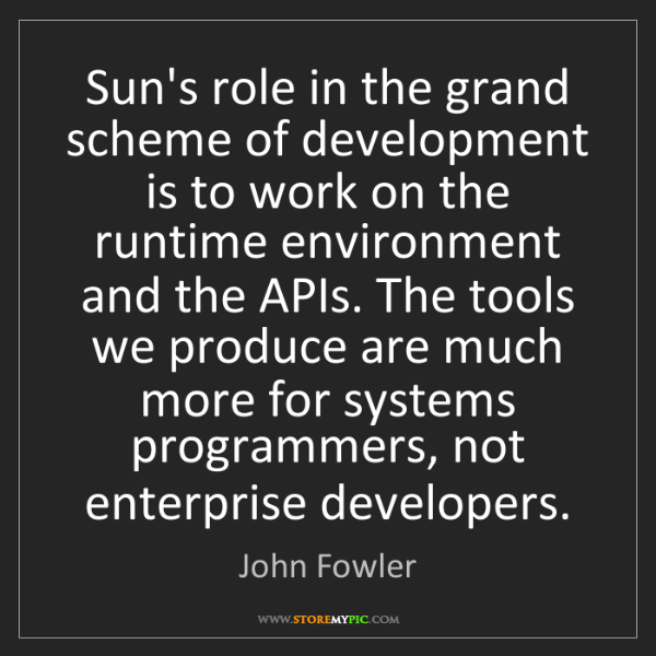 John Fowler: Sun's role in the grand scheme of development is to work...