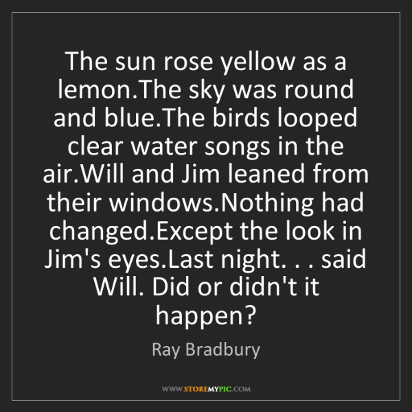 Ray Bradbury: The sun rose yellow as a lemon.The sky was round and...