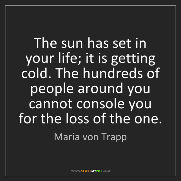Maria von Trapp: The sun has set in your life; it is getting cold. The...