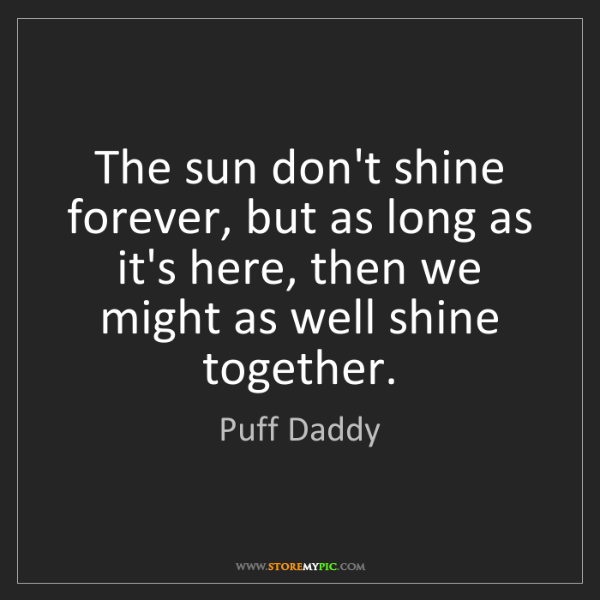 Puff Daddy: The sun don't shine forever, but as long as it's here,...
