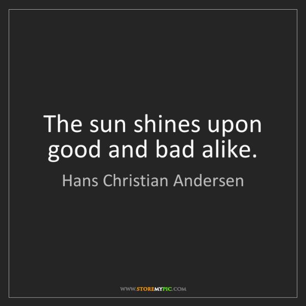 Hans Christian Andersen: The sun shines upon good and bad alike.