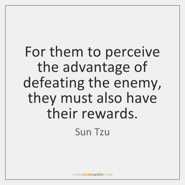 For them to perceive the advantage of defeating the enemy, they must ...