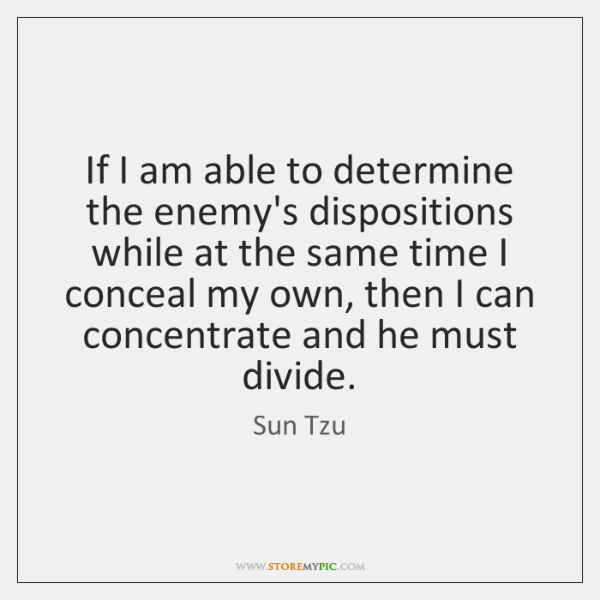 If I am able to determine the enemy's dispositions while at the ...