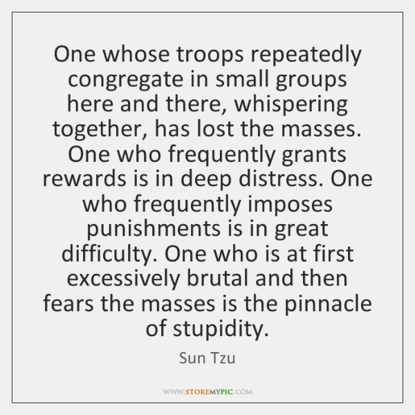 One whose troops repeatedly congregate in small groups here and there, whispering ...