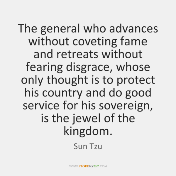 The general who advances without coveting fame and retreats without fearing disgrace, ...