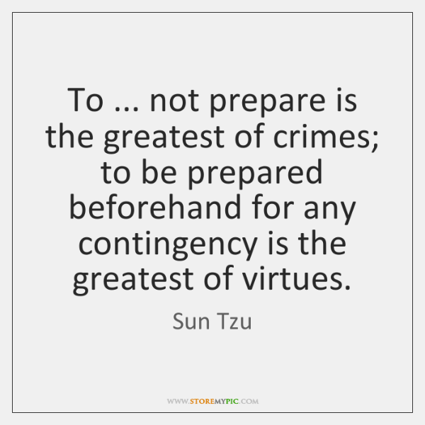 To ... not prepare is the greatest of crimes; to be prepared beforehand ...