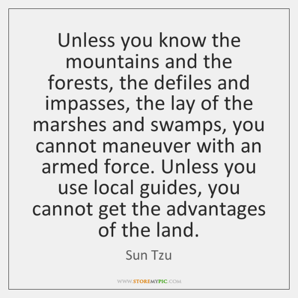 Unless you know the mountains and the forests, the defiles and impasses, ...