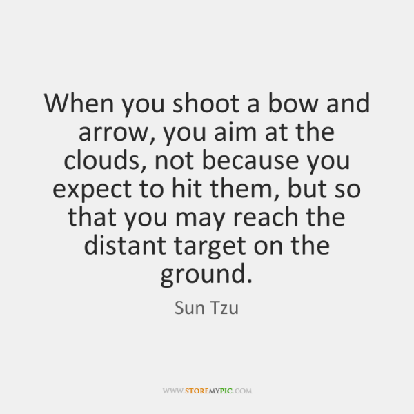 When you shoot a bow and arrow, you aim at the clouds, ...