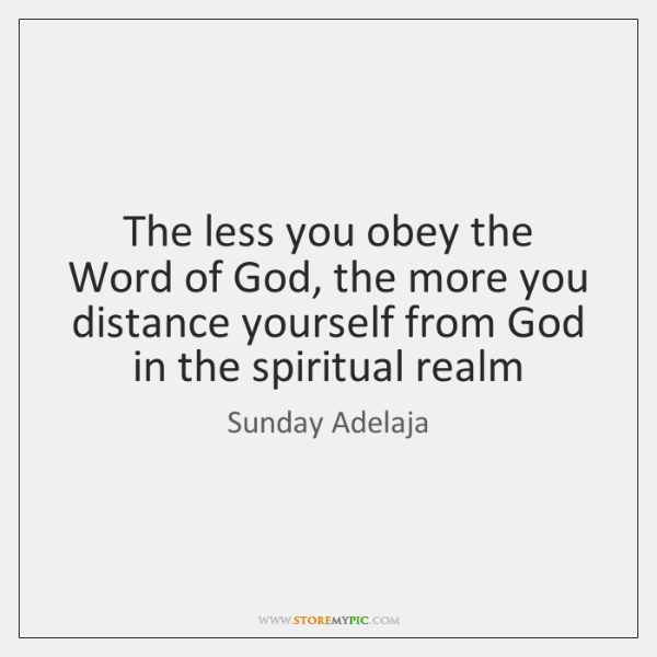 The less you obey the Word of God, the more you distance ...