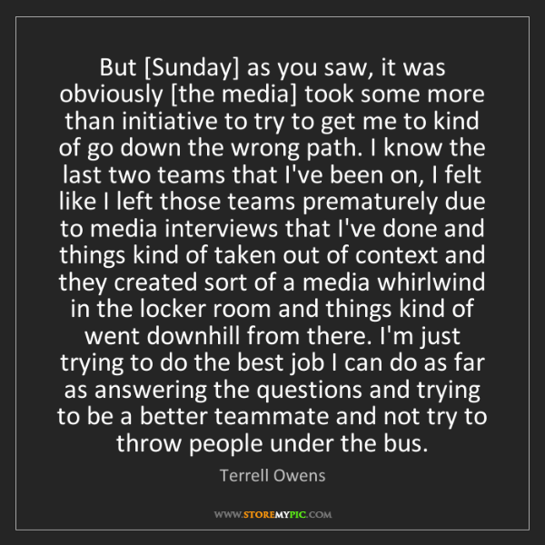 Terrell Owens: But [Sunday] as you saw, it was obviously [the media]...