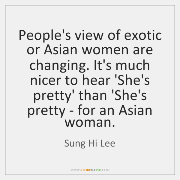 People's view of exotic or Asian women are changing. It's much nicer ...
