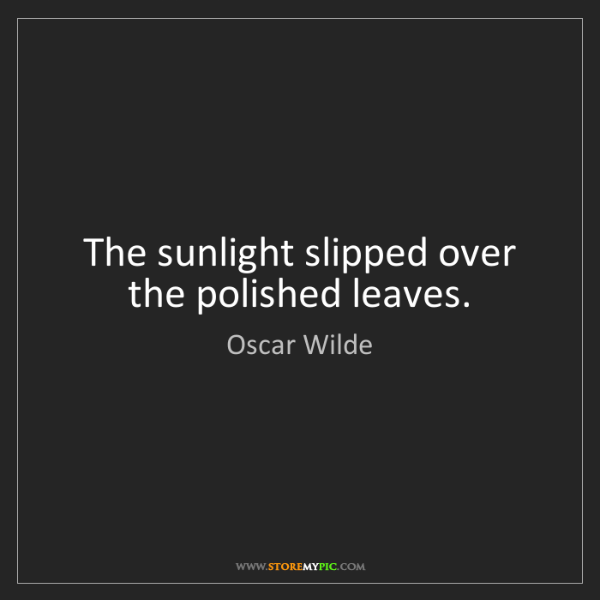 Oscar Wilde: The sunlight slipped over the polished leaves.